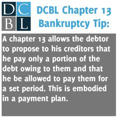 DCBL Chapter 13 Bankruptcy tip: A chapter 13 allows the debtor to propose to his creditors that he pay only a portion of the debt owing to them and that he be allowed to pay them for a set period. This is embodied in a payment plan