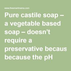 Pure castile soap – a vegetable based soap – doesn't require a preservative because the pH prevents the growth of mold and bacteria.