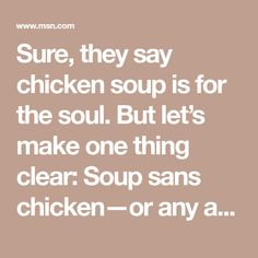 Sure, they say chicken soup is for the soul. But let's make one thing clear: Soup sans chicken—or any animal product—can be just as satisfying for the body, mind, and if we're really going to go there, soul. There doesn't need to be beef in your chili or cream in your tomato soup to make it worth spooning up. In fact, there are plenty of vegan soup recipes and stews that we're convinced even our meat-eating friends might just slurp down before they ...