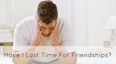 Have YOU lost time for friendships?