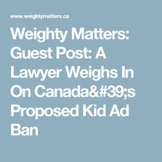 Weighty Matters: Guest Post: A Lawyer Weighs In On Canada's Proposed Kid Ad Ban