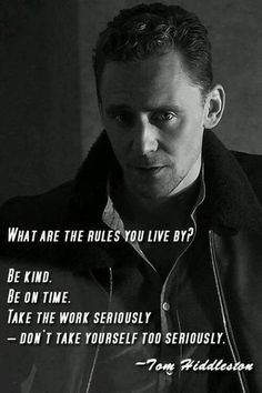 """""""Be kind. Be on time. Take the work seriously – don'. - Tom Hiddleston's Quote. """"Be kind. Be on time. Take the work seriously – don't take yourself - Tom Hiddleston Imagines, Tom Hiddleston Quotes, Tom Hiddleston Loki, Jeremy Irvine, Benedict Cumberbatch, Hunger Games, Favorite Quotes, Best Quotes, Tom Hiddleston Gentleman"""