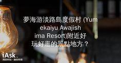 夢海游淡路島度假村 (Yumekaiyu Awajishima Resort)附近好玩好逛的景點地方? by iAsk.tw