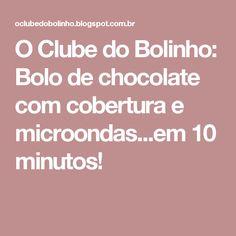 O Clube do Bolinho: Bolo de chocolate com cobertura e microondas...em 10 minutos!