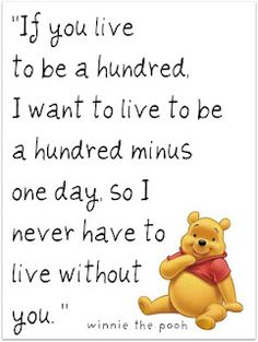 If you live to be a hundred, I want to live to be a hundred minus one day, so I never have to live without you. ----aww this is so sweet :')