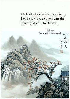 Nobody knows I'm a storm, I'm dawn on the mountain, Twilight on the town. - Ikkyu, japanese poet from the book of poetry, Crow with no Mouth Poetry Poem, Writing Poetry, Poetry Quotes, Japanese Haiku, Japanese Poem, Japanese Art, Pretty Words, Beautiful Words, Chinese Poem