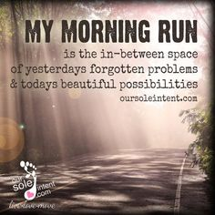My morning run is the in-between space of yeserdays forgotten problems & todays beautiful possibilities