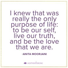 I knew that was really the only purpose of life: to be our self, live our truth, and be the love that we are. -AnitaMoorjani -