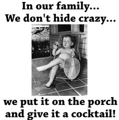 Don't hide your crazy... Put it on the porch, with a cocktail!