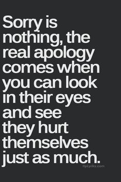 Sorry is nothing, the real apology comes when you can look in their eyes and see they hurt themselves just as much.