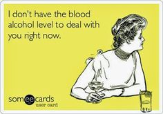 i don't have the blood alcohol level to deal with you right now.   Funny Ecards - 20 Pics