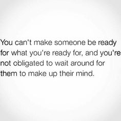 You cant make someone be ready for what youre ready for..