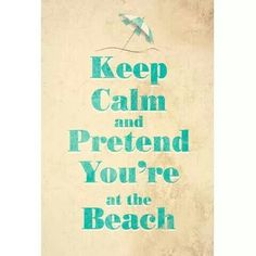 Keep calm and pretend you´re at the beach.