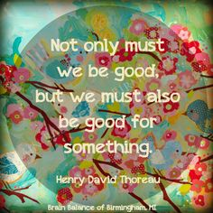 """Not only must we be good, but we must also be good for something."" – Henry David Thoreau #truth #quote #quoteoftheday #instaquote #happiness #wordsofwisdom #wordstoliveby #happy #motivation #motivational #Birmingham #MI #Michigan #addressthecause #brainbalance #afterschoolprogram"