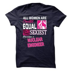 All women are created equal but the sexiest become a Nuclear Engineer T-Shirts, Hoodies. Get It Now!