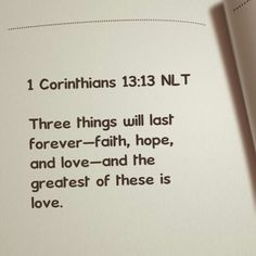 Three things will last forever - faith, hope, and love - and the greatest of these is love.                1 Corinthians 13:13 NLT