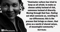 Bell Hooks. Dominator culture has tried to keep us all afraid, to make us choose safety instead of diversity, sameness instead of diversity.