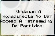 http://tecnoautos.com/wp-content/uploads/imagenes/tendencias/thumbs/ordenan-a-rojadirecta-no-dar-acceso-a-streaming-de-partidos.jpg Rojadirecta. Ordenan a Rojadirecta no dar acceso a ?streaming? de partidos, Enlaces, Imágenes, Videos y Tweets - http://tecnoautos.com/actualidad/rojadirecta-ordenan-a-rojadirecta-no-dar-acceso-a-streaming-de-partidos/