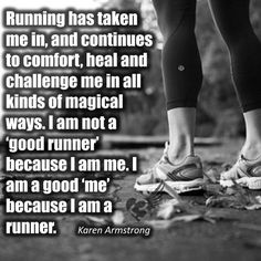 "I am not a ""good runner"" because I am me. I am a good ""me"" because I am a runner."