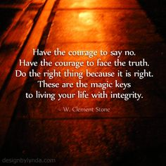 Have the courage to say no.  Have the courage to face the truth.  Do the right thing because it is right.  These are the magic keys to living your life with integrity.  ~W. Clement Stone~ Image: www.designbylynda.com