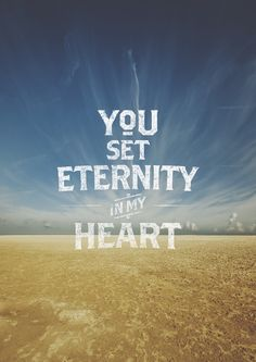 He has set #eternity in my heart....More at http://beliefpics.christianpost.com