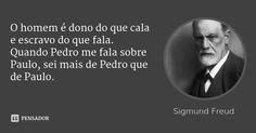 O homem é dono do que cala e escravo do que fala. Quando Pedro me fala sobre Paulo, sei mais de Pedro que de Paulo.... Frase de Sigmund Freud.
