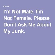 "I'm Not Male. I'm Not Female. Please Don't Ask Me About My Junk. Really basic introduction to the concept of ""non-binary"" for cis folks. (And I'm tickled that the beauty editor for goodhousekeeping.com is nonbinary!)"