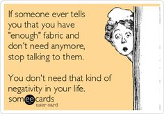 """If someone ever tells you that you have """"enough"""" fabric and don't need anymore, stop talking to them.  You don't need that kind of negativity in your life."""