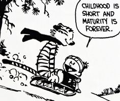 "Calvin and Hobbes QUOTE OF THE DAY (DA):  ""Childhood is short and maturity is forever.""  -- Bill Watterson   (truer words were never spoken)"