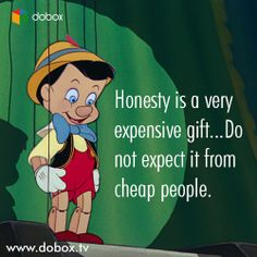 Honesty is a very expensive gift...Do not expect it from cheap people.