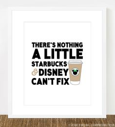 There's Nothing a Little Starbucks & Disney Can't Fix /// Disney World by designsbynicolina I WANT THIS PRINT oh my gosh...