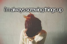 Yeah.. im trying so hard to get best things, and I'm also the one who screwed up everything.