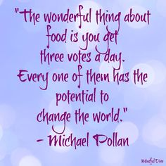 Our food choices matter, everyday! I highly recommend Michael Pollan's books. #mindful