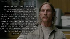 #RustCohle: We all got what I call a life trap, this gene-deep certainty that things will be different, that you'll move to another city and meet the people that'll be the friends for the rest of your life, that you'll fall in love and be fulfilled. F*cking fulfillment and closure, whatever the f*ck those two... F*cking empty jars to hold this shitstorm, and nothing is ever fulfilled until the very end, and closure... No. #truedetective #truedetectivequotes #MatthewMcConaughey #HBO