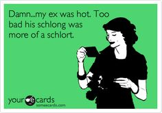 Damn...my ex was hot. Too bad his schlong was more of a schlort.