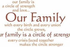 Our family is a circle of strength and love. Our family with every birth and every union the circle grows, our family is a circle of strength. Every crisis faced together makes the circle stronger.