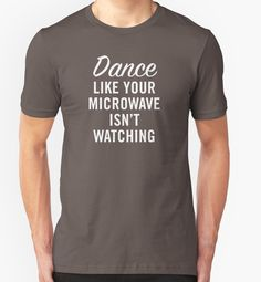DANCE LIKE YOUR MICROWAVE ISN'T WATCHING by BYRNENYC