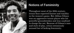 Notions of Femininity  Throughout most of the 20th century, tennis fans expected finesse and timidity in the women's game. But Althea Gibson was an aggressive tennis player who hit powerful groundstrokes and was unafraid to charge the net. Because of Gibson's race and style of play, critics erroneously accused her of lacking femininity.  Source: Smithsonian National Museum of African American History and Culture Althea Gibson, African American History, Tennis Players, National Museum, Femininity, Gender, Fans, Racing, Culture