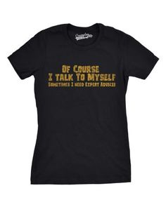 Of Course I Talk to Myself, I Need Expert Advice T-Shirt