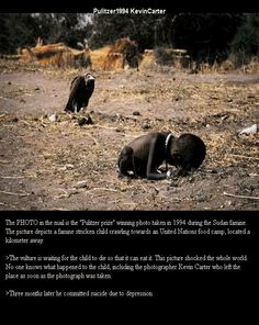 In 1993, a South African photograoher, Kevin Carter headed to famine-stricken Sudan.  Seeking relief from the sight of masses of people starving to death, he wandered into the open bush. He saw a tiny girl trying to crawl towards a food camp. Behind her was a vulture waiting for her to die. It took Carter 20mins to take his pictures, before he frightened the vulture away.  Although heavily criticised, he won the Pulitzer prize.  3 months later, he committed suicide.
