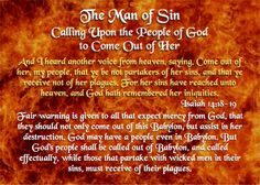 The Man of Sin - Calling Upon the People of God, to Come Out of Her - Revelation 18:4-5  And I heard another voice from heaven, saying, Come out of her, my people, that ye be not partakers of her sins, and that ye receive not of her plagues. For her sins have reached unto heaven, and God hath remembered her iniquities.