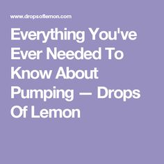 Everything You've Ever Needed To Know About Pumping — Drops Of Lemon