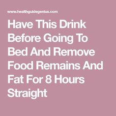 Have This Drink Before Going To Bed And Remove Food Remains And Fat For 8 Hours Straight