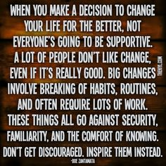 When you make a decision to change your life for the better, not everyone's going to be supportive.  A lot of people don't like change, even if it's really good.  Big changes involve breaking of habits, routines, and often require lots of work. These things all go against security, familiarity, and the comfort of knowing.  Don't get discouraged. Inspire them instead. ~ Doe Zantamata