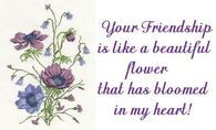 Your friendship is like a beautiful flower....
