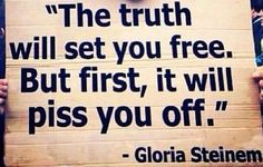 Thr truth will set you free. But first, it will piss you off.  ~Gloria Steinem Embedded image permalink