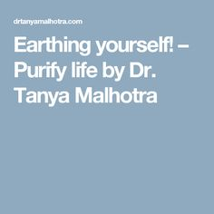 Earthing yourself! – Purify life by Dr. Tanya Malhotra