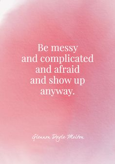 """Be messy and complicated and afraid and show up anyway."" Quote by Glennon Doyle Melton Babe Quotes, Up Quotes, Words Quotes, Positive Quotes, Quotes To Live By, Motivational Quotes, Inspirational Quotes, Start Quotes, Gratitude Quotes"