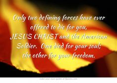 Only two defining forces have ever offered to die for you, JESUS CHRIST and the American Soldier. One died for your soul; the other for your freedom.