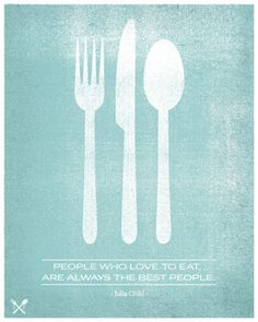 people who love to eat are always the best people -Julia Child
